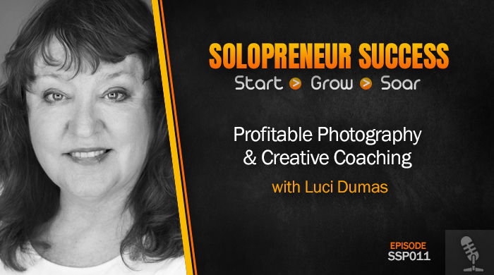Solopreneur Success Episode 011 - Profitable Photography and Creative Coaching with Luci Dumas