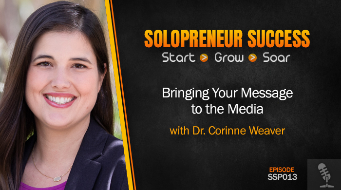 Solopreneur Success Episode 013 - Bringing Your Message to the Media with Dr. Corinne Weaver
