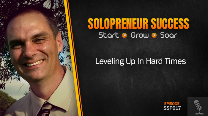 Solopreneur Success Episode 017 - Leveling Up In Hard Times