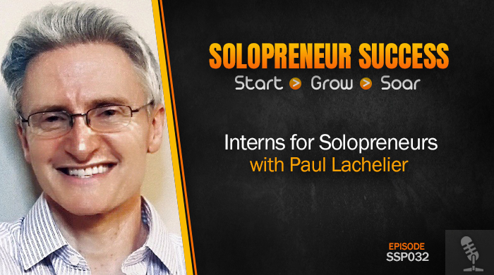 Solopreneur Success Episode 032 - Interns for Solopreneurs with Paul Lachelier