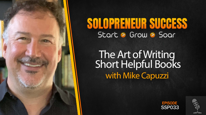 Solopreneur Success Episode 033 - The Art of Writing Short Helpful Books with Mike Capuzzi